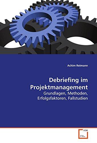 Debriefing im Projektmanagement: Grundlagen, Methoden, Erfolgsfaktoren, Fallstudien