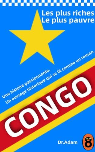 Couverture du livre Le Congo, pays le plus riche et le plus pauvre: Une histoire de cupidité, de terreur et d'héroïsme en Afrique coloniale