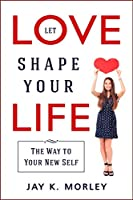 Let Love Shape Your Life: The Way to Your New Self
