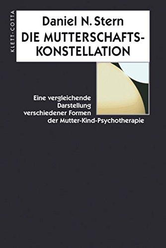 Die Mutterschaftskonstellation: Eine vergleichende Darstellung verschiedener Formen der Mutter-Kind-Psychotherapie