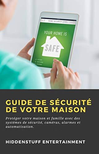 Guide de Sécurité de Votre Maison: Protéger votre maison et famille avec des systèmes de sécurité, caméras, alarmes et automatisation. (French Edition)