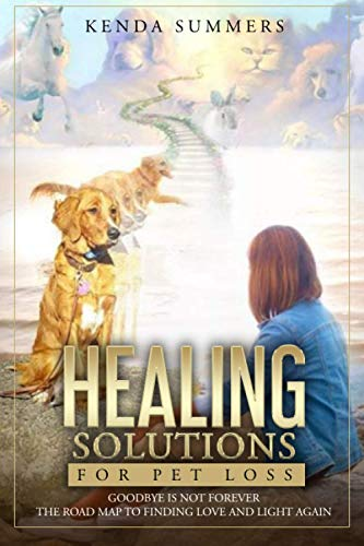 Compare Textbook Prices for Healing Solutions for Pet Loss: Goodbye Is Not Forever ~ The Road Map to Finding Love and Light Again  ISBN 9781736058503 by Summers, Kenda