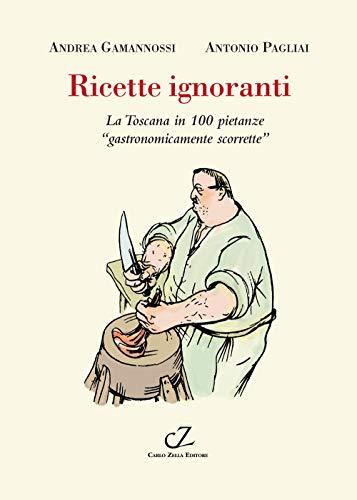 Ricette ignoranti. La Toscana in 100 pietanze «gastronomicamente scorrette»