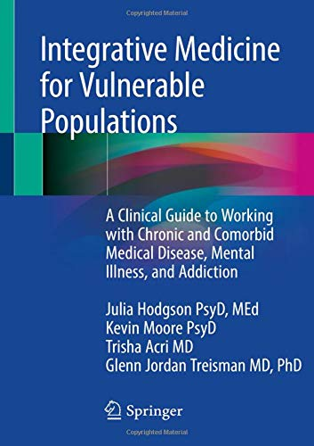 Integrative Medicine for Vulnerable Populations: A Clinical Guide to Working with Chronic and Comorbid Medical Disease, Mental Illness, and Addiction