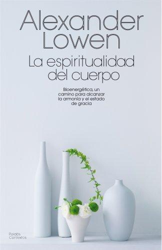 La espiritualidad del cuerpo: Bioenergética, un camino para alcanzar la armonía y el estado de gracia (Contextos)