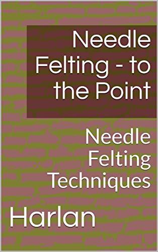 Needle Felting - to the Point: Needle Felting Techniques (Needle Felting to the Point Book 1) (English Edition)