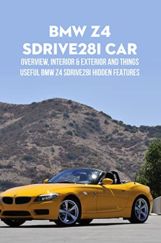 BMW Z4 sDrive28i Car: Overview, Interior & Exterior and Things Useful BMW Z4 Sdrive28i Hidden Features : BMW Z4 sDrive28i Manual (English Edition)