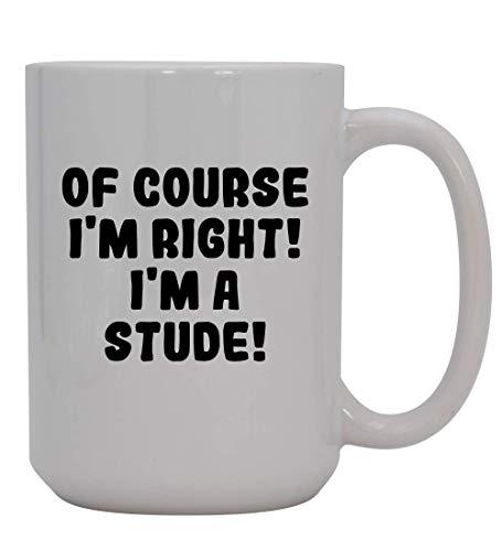 Of Course I'm Right! I'm A Stude! - 15oz Ceramic Coffee Mug, White