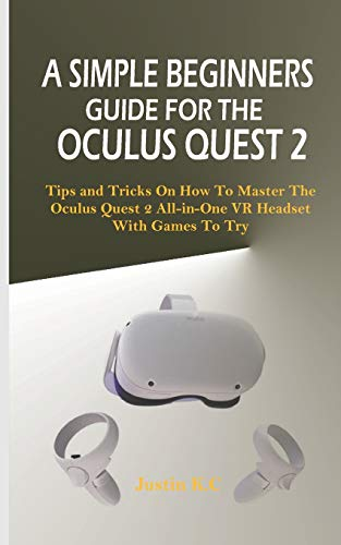 A SIMPLE BEGINNERS GUIDE FOR THE OCULUS QUEST 2: Tips and Tricks on How to Master the Oculus Quest 2 All-in-one VR Headset with Games to Try