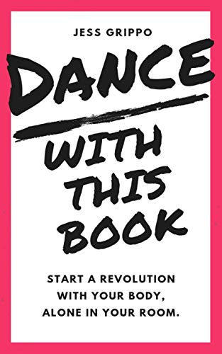 DANCE WITH THIS BOOK: Start a Revolution with Your Body, Alone in Your Room. by [Jess Grippo]