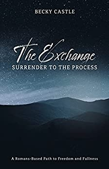 The Exchange: Surrender to the Process: A Romans-Based Path to Freedom and Fullness by [Becky Castle]