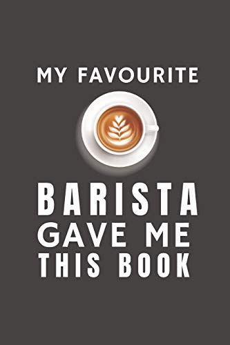 My Favourite Barista Gave Me This Book: Funny Gift from Barista To Customers, Friends and Family | Pocket Lined Notebook To Write In