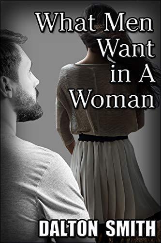 What Men Want in A Woman by [Dalton Smith]