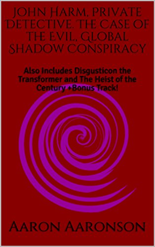 Book: John Harm, Private Detective. The Case of the Evil, Global Shadow Conspiracy - Also Includes Disgusticon the Transformer and The Heist of the Century +Bonus Track! by Aaron Aaronson