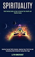 Spirituality: Reiki Healing Guide on How to Improve Your Health and Positive Energy (Healing Yourself With Crystals, Opening Your Third Eye and Connecting With Universal Energy With Yoga)