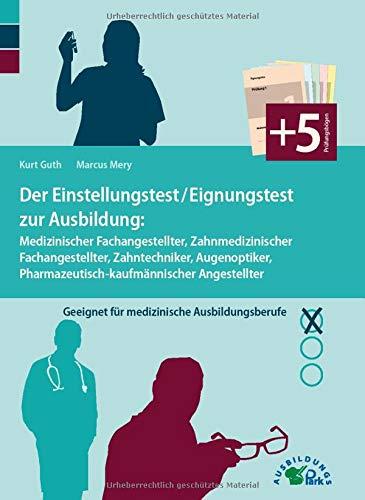 Der Einstellungstest / Eignungstest zur Ausbildung: Medizinischer Fachangestellter, Zahnmedizinischer Fachangestellter, Zahntechniker, Augenoptiker, ... Geeignet für medizinische Ausbildungsberufe