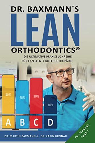 Dr. Baxmann´s Lean Orthodontics® - Die ultimative Praxisbuchreihe für exzellente Kieferorthopädie: Fallplanung Band 3 (Dr. Baxmann's Lean Orthodentics, Band 3)