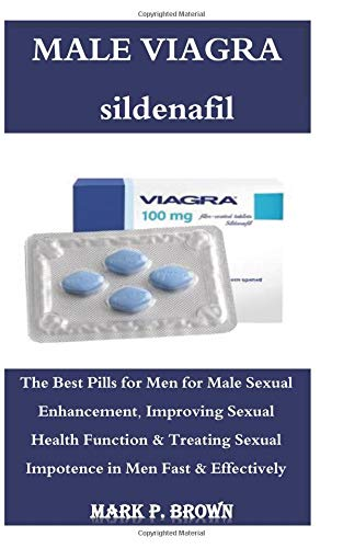 Male Viagra: The Best Pills for Men for Male Sexual Enhancement, Improving Sexual Health Function & Treating Sexual Impotence in Men Fast & Effectively