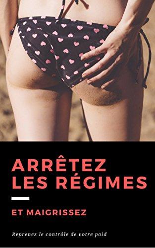 Arrêtez les régimes et maigrissez: reprenez le contrôle de votre poid (French Edition)