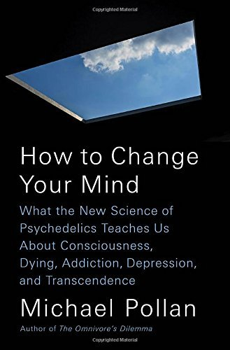 How to Change Your Mind: What the New Science of Psychedelics Teaches Us About Consciousness, Dying, Addiction, Depression, and Transcendence (Hardcover)(2018)by Michael Pollan