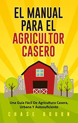 El Manual Para El Agricultor Casero: Una Guía Fácil De Agricultura ...