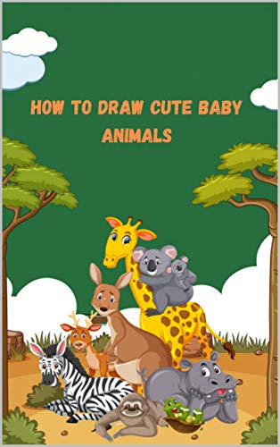 How To Draw Cute Baby Animals : A fun and easy step-by-step drawing guide to learn 50 baby animal and beasts in simple step draw anything and everything in a different style for kids (English Edition)