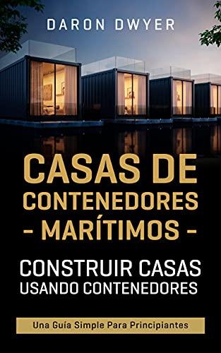 Casas de contenedores marítimos: Construir casas usando contenedores - Una guía simple para principiantes
