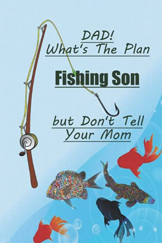 What's The Plan Dad-Fishing Son -But don't tell your mom/FISHING Fitness & Well being Fishing Log Book, ... Fishermans Log Diary, Anglers Log Journal: ... with prompts for ALL your Fishing Trip needs,