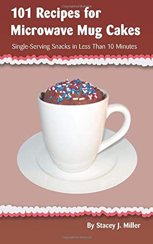 Book: 101 Recipes for Microwave Mug Cakes - Single-Serving Snacks in Less Than 10 Minutes by Stacey J. Miller
