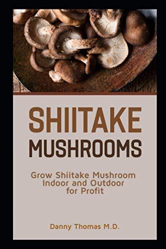 Shiitake Mushrooms: Grow Shiitake mushroom indoor and outdoor for profit