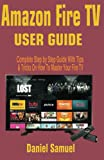 Amazon Fire TV User Manual: Complete Step by Step Guide With Tips & Tricks On How To Master Your...