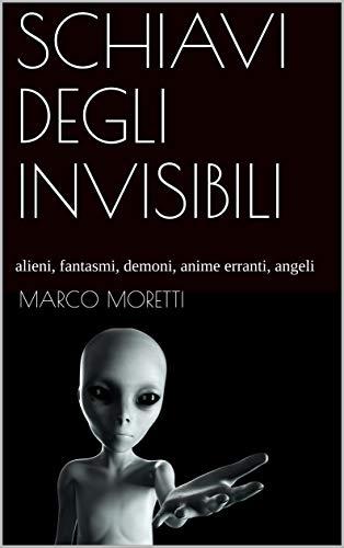 SCHIAVI DEGLI INVISIBILI: alieni, fantasmi, demoni, anime erranti, angeli (Mirabilia Vol. 1) (Italian Edition)