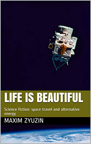 Life is beautiful: Science fiction: space travel and alternative energy (English Edition)