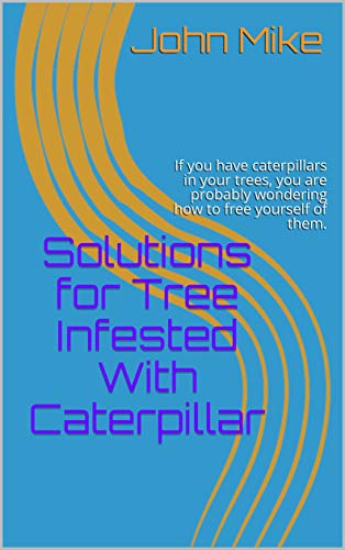 Solutions for Tree Infested With Caterpillar: If you have caterpillars in your trees, you are probably wondering how to free yourself of them. (English Edition)