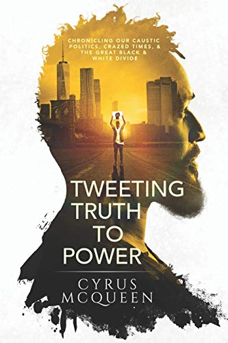TWEETING TRUTH TO POWER: CHRONICLING OUR CAUSTIC POLITICS, CRAZED TIMES, & THE GREAT BLACK & WHITE DIVIDE