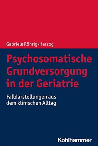 Psychosomatische Grundversorgung in Der Geriatrie: Falldarstellungen Aus Dem Klinischen Alltag (Germ