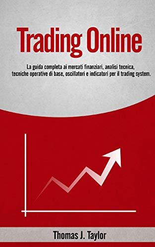 TRADING ONLINE: La guida completa ai mercati finanziari, analisi tecnica, tecniche operative di base, oscillatori e indicatori per il trading system