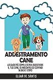 ADDESTRAMENTO CANE; La guida più completa per addestrare il tuo cane, ed insegnargli 20 comandi in breve tempo