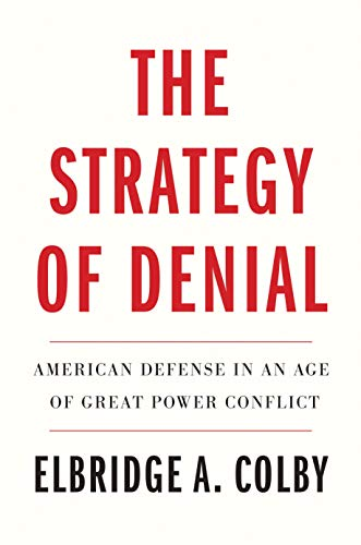 Compare Textbook Prices for The Strategy of Denial: American Defense in an Age of Great Power Conflict  ISBN 9780300256437 by Colby, Elbridge A.