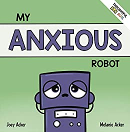 My Anxious Robot: A Children's Social Emotional Book About Managing Feelings of Anxiety (Thoughtful Bots) by [Joey Acker, Melanie Acker]
