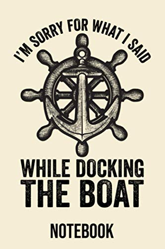 I'm Sorry For What I Said While Docking The Boat Notebook: Diary, & Journal for Boats lover - Funny Boat Saying - Gift Idea for Men Women (6