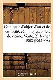 Catalogue d'objets d'art et de curiosité, céramiques, objets de vitrine, buire et son plateau: bronzes, pendules des époques Louis XIV et Louis XVI, meubles et sièges. Vente, 21 février 1908