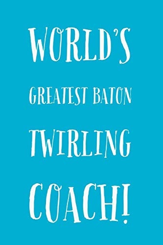Twirling Coach: World's Greatest Baton Twirling Coach - Journal Notebook - Baton Twirling & Coach Gifts Idea