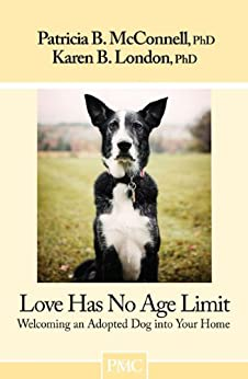 Love Has No Age Limit: Welcoming an Adopted Dog into Your Home by [Karen B. London Ph.D., Ph.D. McConnell Patricia B.]