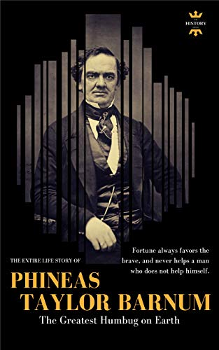 PHINEAS TAYLOR BARNUM: The Greatest Humbug on Earth. The Entire Life Story. Biography, Facts & Quotes (Great Biographies Book 38) by [THE HISTORY HOUR]