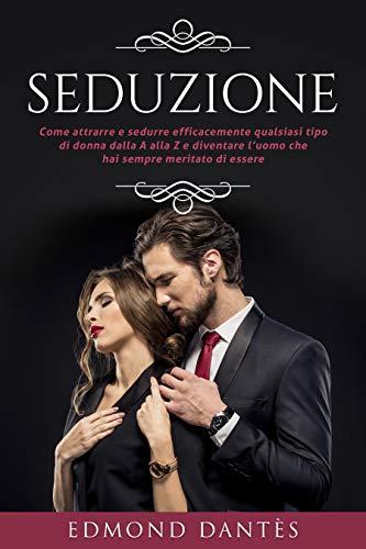 SEDUZIONE: Come attrarre e sedurre efficacemente qualsiasi tipo di donna dalla A alla Z e diventare l'uomo che hai sempre meritato di essere (Montecristo Non Esiste Vol. 5)