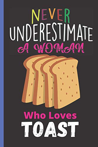 Never Underestimate A Woman Who Loves Toast: Cute Toast Lovers Journal Notebook, Blank Lined Toast Notebook to Writing & Journaling, Gifts Notebook ... Notebook For Christmas/Birthday/New Year|