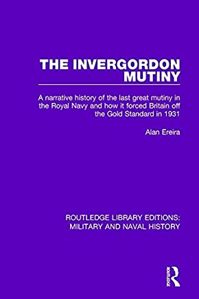 The Invergordon Mutiny: A Narrative History of the Last Great Mutiny in the Royal navy and How It Forced Britain off the Gold Standard in 1931