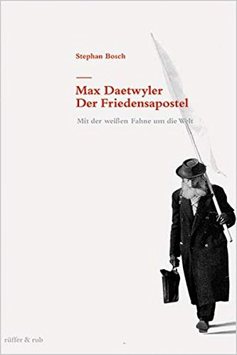 Max Daetwyler - Der Friedensapostel: Mit der weissen Fahne um die Welt