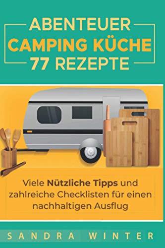 Abenteuer Campingküche: 77 Rezepte, viele nützliche Tipps und zahlreiche Checklisten für deinen nachhaltigen Campingsausflug